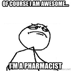 Fuck Yeah - Of course i am awesome... I'm a pharmacist