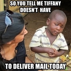 Skeptical 3rd World Kid - So you tell me tIffany Doesn't  have To deliver mail today