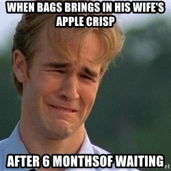 Dawson Crying - When bags brings in his wife's apple crisp After 6 monthsof waiting