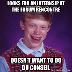 Bad Luck Brian - looks for an internsip at            the forum rencontre doesn't want to do               du conseil