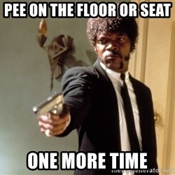 Samuel L Jackson - Pee on the floor or seat  one more time