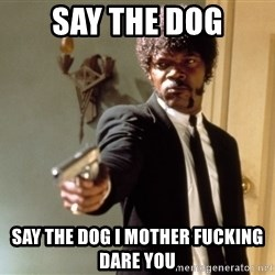 Samuel L Jackson - say the dog say the dog i mother fucking dare you