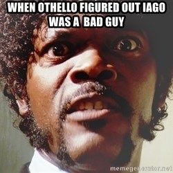 Mad Samuel L Jackson - When Othello figured out Iago was a  bad guy