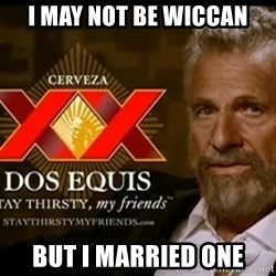 Dos Equis Man - I may not be wiccan but i married one
