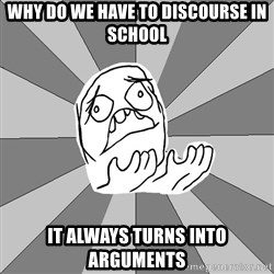 Whyyy??? - why do we have to discourse in school it always turns into arguments