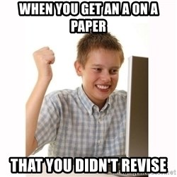 Computer kid - when you get an A on a paper  that you didn't revise