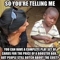 So You're Telling me - So you're telling me You can have a complete play set of cards for the price of a booster box... but people still Botch About the cost?