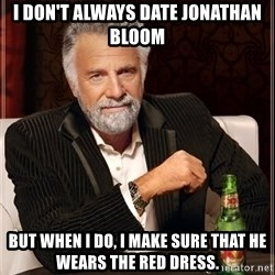 The Most Interesting Man In The World - I don't always date Jonathan Bloom But when i do, i make sure that he wears the red dress.