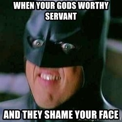 Goddamn Batman - When your gods worThy servant  And they shame your face