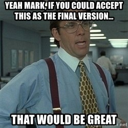 Office Space Boss - Yeah mark, if you could accept this as the final version... that would be great