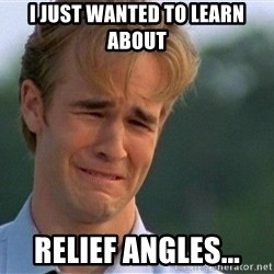 Dawson Crying - I just wanted to learn about  Relief Angles...