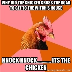 Anti Joke Chicken - Why did the chicken cross the road to get to the witch's house Knock knock............ Its the chicken