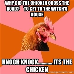 Anti Joke Chicken - Why did the chicken cross the ROAD?     to get to the witch's house Knock knock............ Its the chicken
