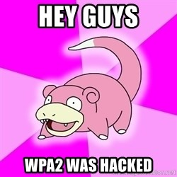 Slowpoke - hey guys wpa2 was hacked