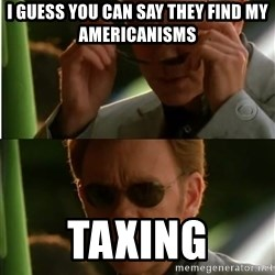 Csi - I guess you can say they find my americanisms TaXing