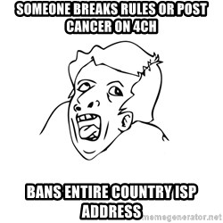 genius rage meme - someone breaks rules or post cancer on 4ch bans entire country isp address