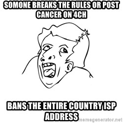 genius rage meme - somone breaks the rules or post cancer on 4ch bans the entire country isp address