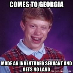 Bad Luck Brian - Comes to Georgia Made an Indentured Servant and gets no land