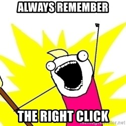 X ALL THE THINGS - always remember the right click
