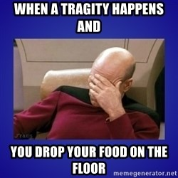 Picard facepalm  - when a tragity happens and  you drop your food on the floor