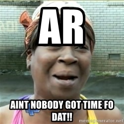 Ain't Nobody got time fo that - ar Aint nobody got time fo dat!!
