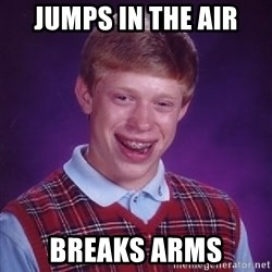 Bad Luck Brian - jumps in the air Breaks arms