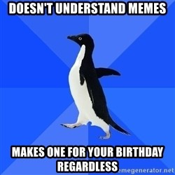 Socially Awkward Penguin - dOESN'T UNDERSTAND MEMES mAKES ONE FOR YOUR BIRTHDAY REGARDLESS