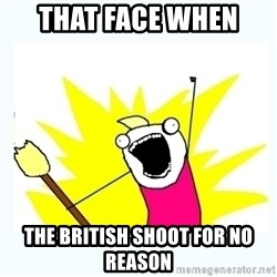 All the things - that face when  the british Shoot for no reason