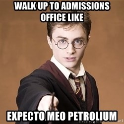 Advice Harry Potter - walk up to admissions office like EXPECTO MEO PETROLIUM