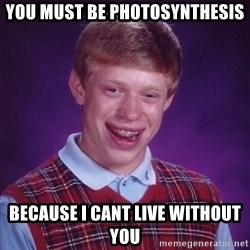 Bad Luck Brian - YOU MUST BE PHOTOSYNTHESIS BECAUSE I CANT LIVE WITHOUT YOU