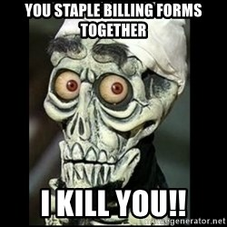 Achmed the dead terrorist - You staple billing forms together i kill you!!