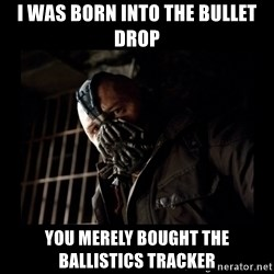 Bane Meme - I was born into the Bullet drop you MERELY BOUGHT the BALLISTICS tracker