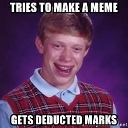 Bad Luck Brian - TRIES TO MAKE A MEME GETS DEDUCTED MARKS