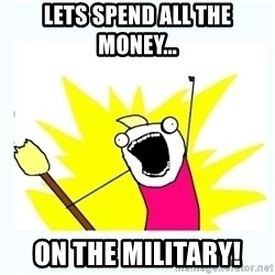 All the things - Lets spend all the money... ON THE MILITARY!