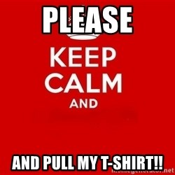 Keep Calm 2 - PleaSe And Pull My T-shirt!!