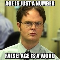 Dwight Schrute - Age is just a number False! Age is a word