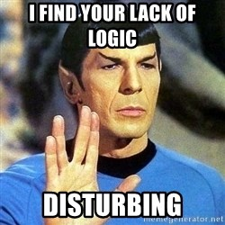 Spock - I find your lack of logic  disturbing