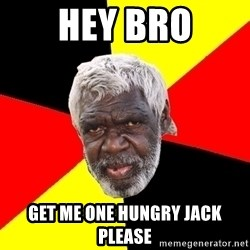 Aboriginal - Hey bro Get me one hungry jack please