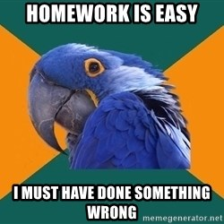 Paranoid Parrot - Homework is easy I must have done something wrong