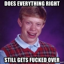 Bad Luck Brian - Does everything right still gets fucked over