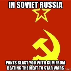 In Soviet Russia - in soviet russia pants blast you with cum from beating the meat to star wars