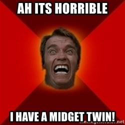 Angry Arnold - AH ITS HORRIBLE I HAVE A MIDGET TWIN!