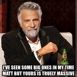 The Most Interesting Man In The World - I've seen some big ones in my time Matt but yours is truely massive