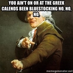 Ducreux - You ain't on or at the greek calends been bluestocking no, no, no,