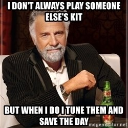 The Most Interesting Man In The World - I don't Always play someone else's kit But when I do I tune them and save the day