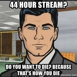 Archer - 44 hour stream? Do you want to die? Because that's how you die