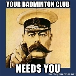 your country needs you - Your Badminton club Needs You