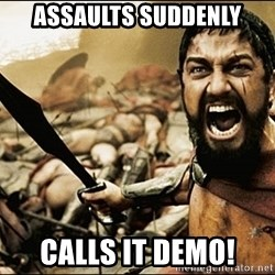 This Is Sparta Meme - Assaults suddenly Calls it demo!
