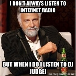 The Most Interesting Man In The World - I don't always listen to internet radio But when I do I listen to DJ judge!