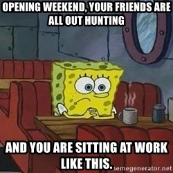 Coffee shop spongebob - Opening weekend, your friends are all out hunting And you are sitting at woRk liKe This.